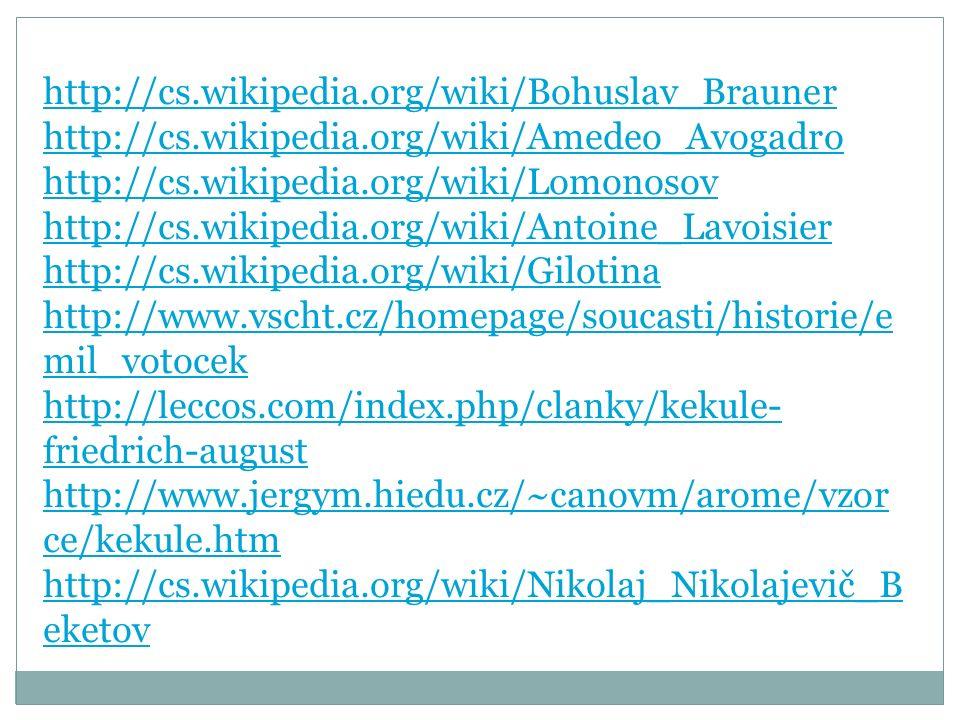 http://cs.wikipedia.org/wiki/Bohuslav_Brauner http://cs.wikipedia.org/wiki/Amedeo_Avogadro http://cs.wikipedia.org/wiki/Lomonosov http://cs.wikipedia.org/wiki/Antoine_Lavoisier http://cs.wikipedia.org/wiki/Gilotina http://www.vscht.cz/homepage/soucasti/historie/e mil_votocek http://leccos.com/index.php/clanky/kekule- friedrich-august http://www.jergym.hiedu.cz/~canovm/arome/vzor ce/kekule.htm http://cs.wikipedia.org/wiki/Nikolaj_Nikolajevič_B eketov