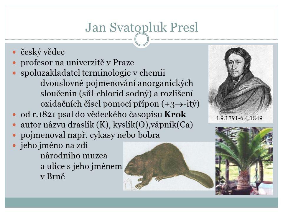 Jan Svatopluk Presl český vědec profesor na univerzitě v Praze spoluzakladatel terminologie v chemii dvouslovné pojmenování anorganických sloučenin (sůl-chlorid sodný) a rozlišení oxidačních čísel pomocí přípon (+3  -itý) od r.1821 psal do vědeckého časopisu Krok autor názvu draslík (K), kyslík(O),vápník(Ca) pojmenoval např.