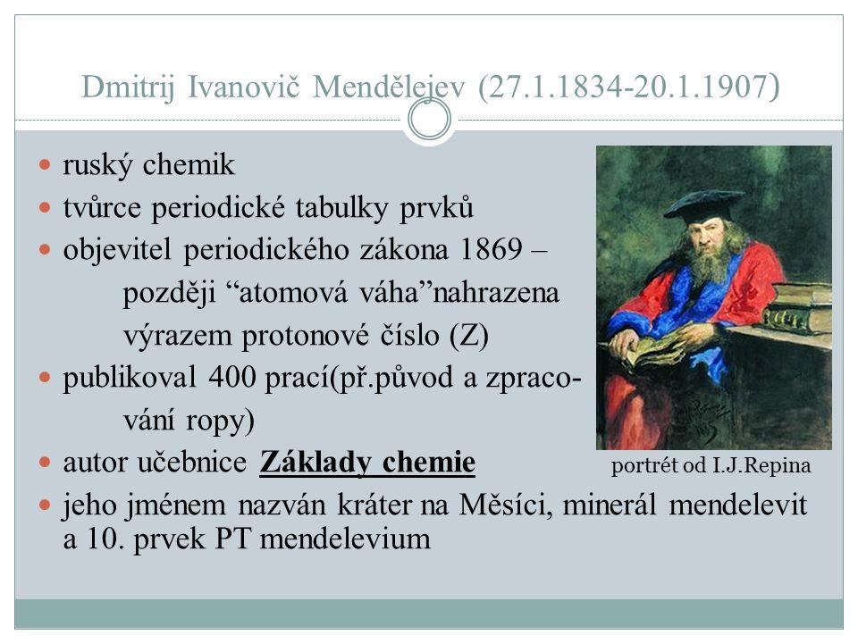 Dmitrij Ivanovič Mendělejev (27.1.1834-20.1.1907 ) ruský chemik tvůrce periodické tabulky prvků objevitel periodického zákona 1869 – později atomová váha nahrazena výrazem protonové číslo (Z) publikoval 400 prací(př.původ a zpraco- vání ropy) autor učebnice Základy chemie jeho jménem nazván kráter na Měsíci, minerál mendelevit a 10.