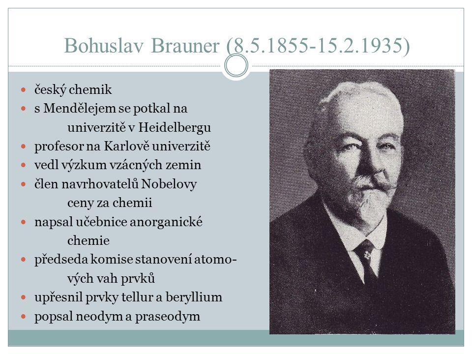 Bohuslav Brauner (8.5.1855-15.2.1935) český chemik s Mendělejem se potkal na univerzitě v Heidelbergu profesor na Karlově univerzitě vedl výzkum vzácných zemin člen navrhovatelů Nobelovy ceny za chemii napsal učebnice anorganické chemie předseda komise stanovení atomo- vých vah prvků upřesnil prvky tellur a beryllium popsal neodym a praseodym