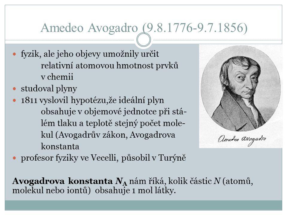 Amedeo Avogadro (9.8.1776-9.7.1856) fyzik, ale jeho objevy umožnily určit relativní atomovou hmotnost prvků v chemii studoval plyny 1811 vyslovil hypotézu,že ideální plyn obsahuje v objemové jednotce při stá- lém tlaku a teplotě stejný počet mole- kul (Avogadrův zákon, Avogadrova konstanta profesor fyziky ve Vecelli, působil v Turýně Avogadrova konstanta N A nám říká, kolik částic N (atomů, molekul nebo iontů) obsahuje 1 mol látky.