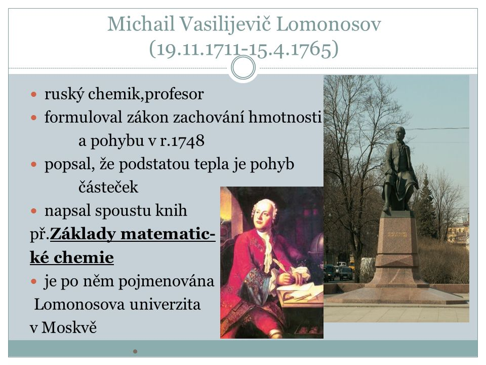 Michail Vasilijevič Lomonosov (19.11.1711-15.4.1765) ruský chemik,profesor formuloval zákon zachování hmotnosti a pohybu v r.1748 popsal, že podstatou tepla je pohyb částeček napsal spoustu knih př.Základy matematic- ké chemie je po něm pojmenována Lomonosova univerzita v Moskvě