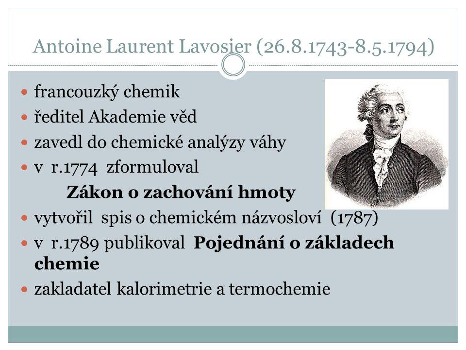 Antoine Laurent Lavosier (26.8.1743-8.5.1794) francouzký chemik ředitel Akademie věd zavedl do chemické analýzy váhy v r.1774 zformuloval Zákon o zachování hmoty vytvořil spis o chemickém názvosloví (1787) v r.1789 publikoval Pojednání o základech chemie zakladatel kalorimetrie a termochemie
