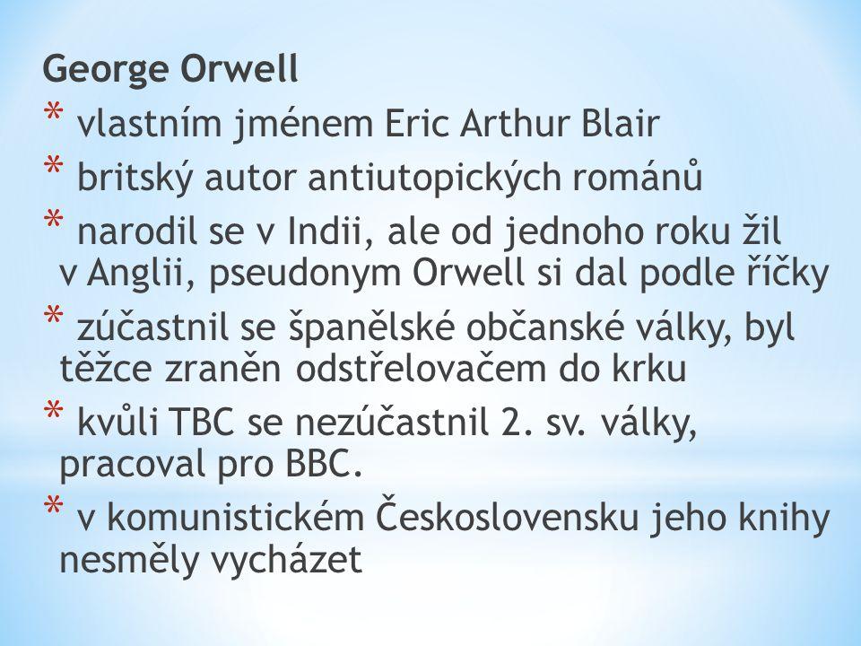 George Orwell * vlastním jménem Eric Arthur Blair * britský autor antiutopických románů * narodil se v Indii, ale od jednoho roku žil v Anglii, pseudonym Orwell si dal podle říčky * zúčastnil se španělské občanské války, byl těžce zraněn odstřelovačem do krku * kvůli TBC se nezúčastnil 2.
