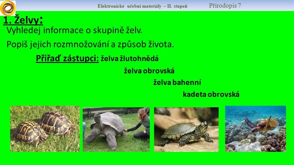 1. Želvy : Vyhledej informace o skupině želv. Popiš jejich rozmnožování a způsob života. Přiřaď zástupci: želva žlutohnědá želva obrovská želva bahenn