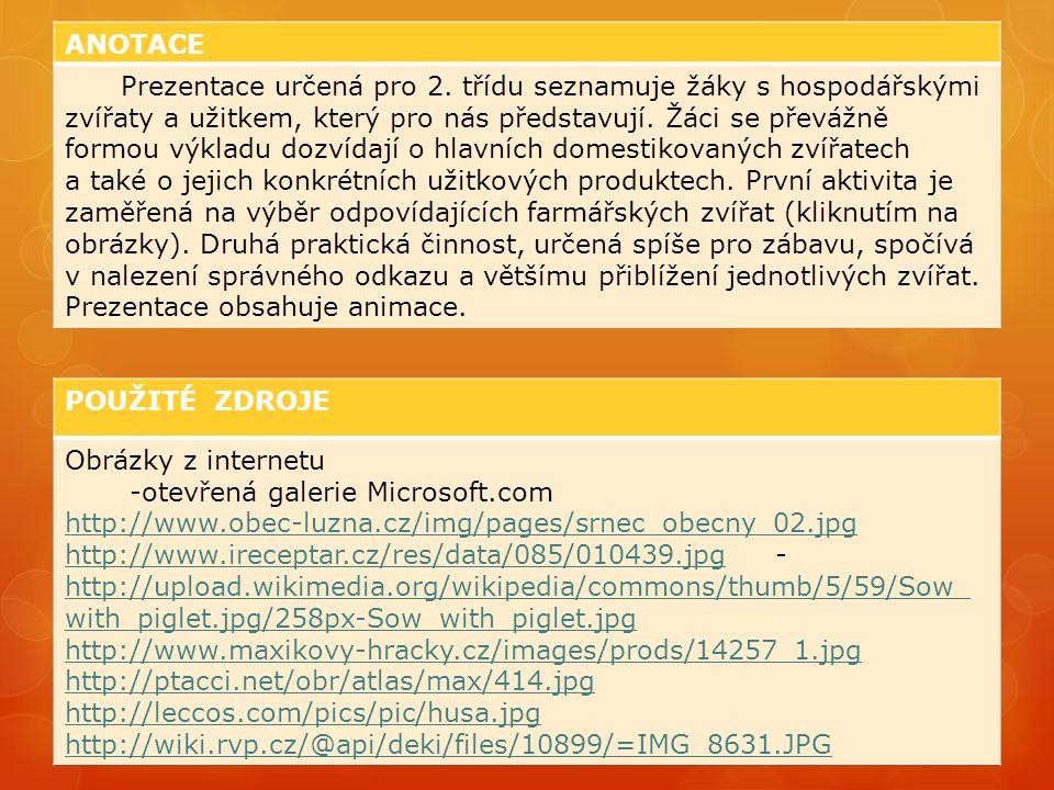 POUŽITÉ ZDROJE Obrázky z internetu -otevřená galerie Microsoft.com http://www.obec-luzna.cz/img/pages/srnec_obecny_02.jpg http://www.ireceptar.cz/res/data/085/010439.jpghttp://www.ireceptar.cz/res/data/085/010439.jpg - http://upload.wikimedia.org/wikipedia/commons/thumb/5/59/Sow_ with_piglet.jpg/258px-Sow_with_piglet.jpg http://upload.wikimedia.org/wikipedia/commons/thumb/5/59/Sow_ with_piglet.jpg/258px-Sow_with_piglet.jpg http://www.maxikovy-hracky.cz/images/prods/14257_1.jpg http://ptacci.net/obr/atlas/max/414.jpg http://leccos.com/pics/pic/husa.jpg http://wiki.rvp.cz/@api/deki/files/10899/=IMG_8631.JPG ANOTACE Prezentace určená pro 2.