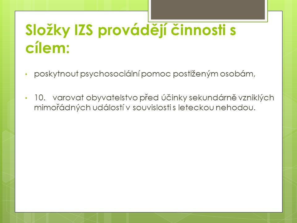 Složky IZS provádějí činnosti s cílem: poskytnout psychosociální pomoc postiženým osobám, 10.varovat obyvatelstvo před účinky sekundárně vzniklých mimořádných událostí v souvislosti s leteckou nehodou.