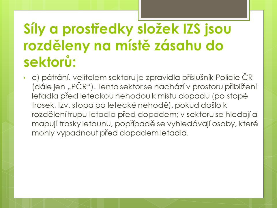 """Síly a prostředky složek IZS jsou rozděleny na místě zásahu do sektorů: c) pátrání, velitelem sektoru je zpravidla příslušník Policie ČR (dále jen """"PČR )."""