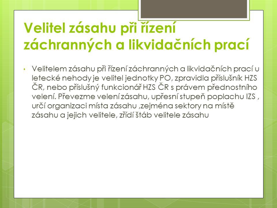 Velitel zásahu při řízení záchranných a likvidačních prací Velitelem zásahu při řízení záchranných a likvidačních prací u letecké nehody je velitel jednotky PO, zpravidla příslušník HZS ČR, nebo příslušný funkcionář HZS ČR s právem přednostního velení.
