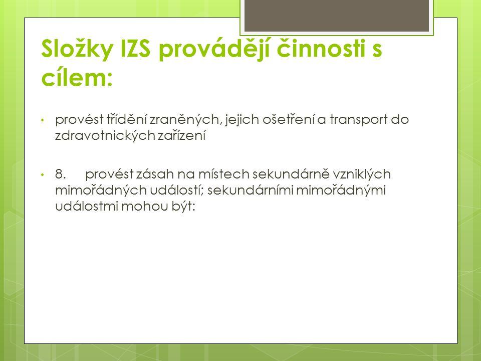 Složky IZS provádějí činnosti s cílem: provést třídění zraněných, jejich ošetření a transport do zdravotnických zařízení 8.provést zásah na místech sekundárně vzniklých mimořádných událostí; sekundárními mimořádnými událostmi mohou být:
