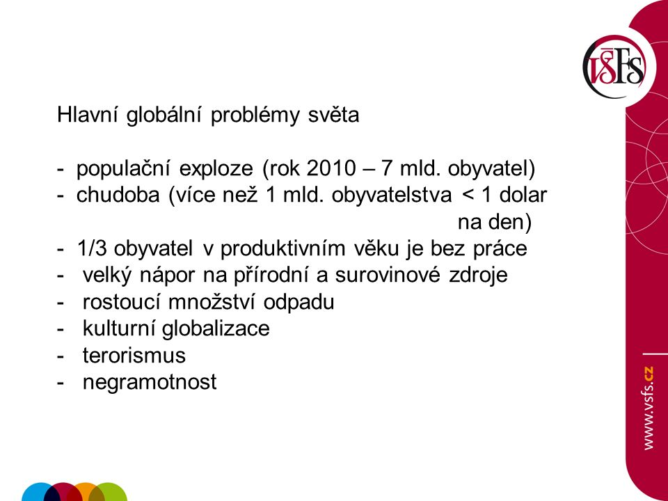 Hlavní globální problémy světa - populační exploze (rok 2010 – 7 mld. obyvatel) - chudoba (více než 1 mld. obyvatelstva < 1 dolar na den) - 1/3 obyvat