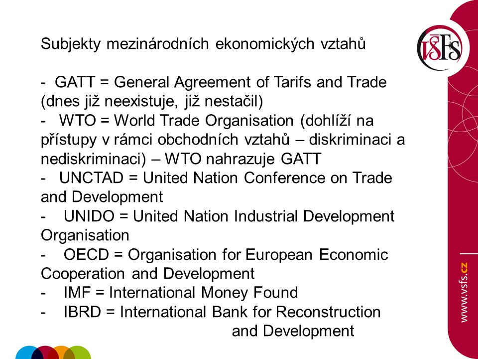 Subjekty mezinárodních ekonomických vztahů - GATT = General Agreement of Tarifs and Trade (dnes již neexistuje, již nestačil) - WTO = World Trade Organisation (dohlíží na přístupy v rámci obchodních vztahů – diskriminaci a nediskriminaci) – WTO nahrazuje GATT - UNCTAD = United Nation Conference on Trade and Development - UNIDO = United Nation Industrial Development Organisation - OECD = Organisation for European Economic Cooperation and Development - IMF = International Money Found - IBRD = International Bank for Reconstruction and Development