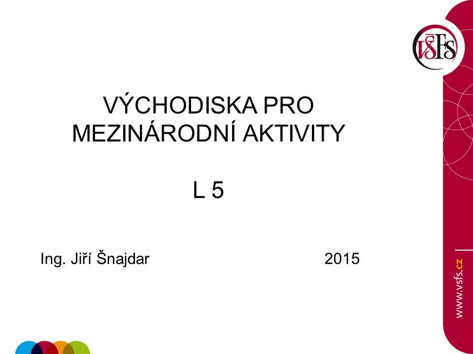 VÝCHODISKA PRO MEZINÁRODNÍ AKTIVITY L 5 Ing. Jiří Šnajdar 2015