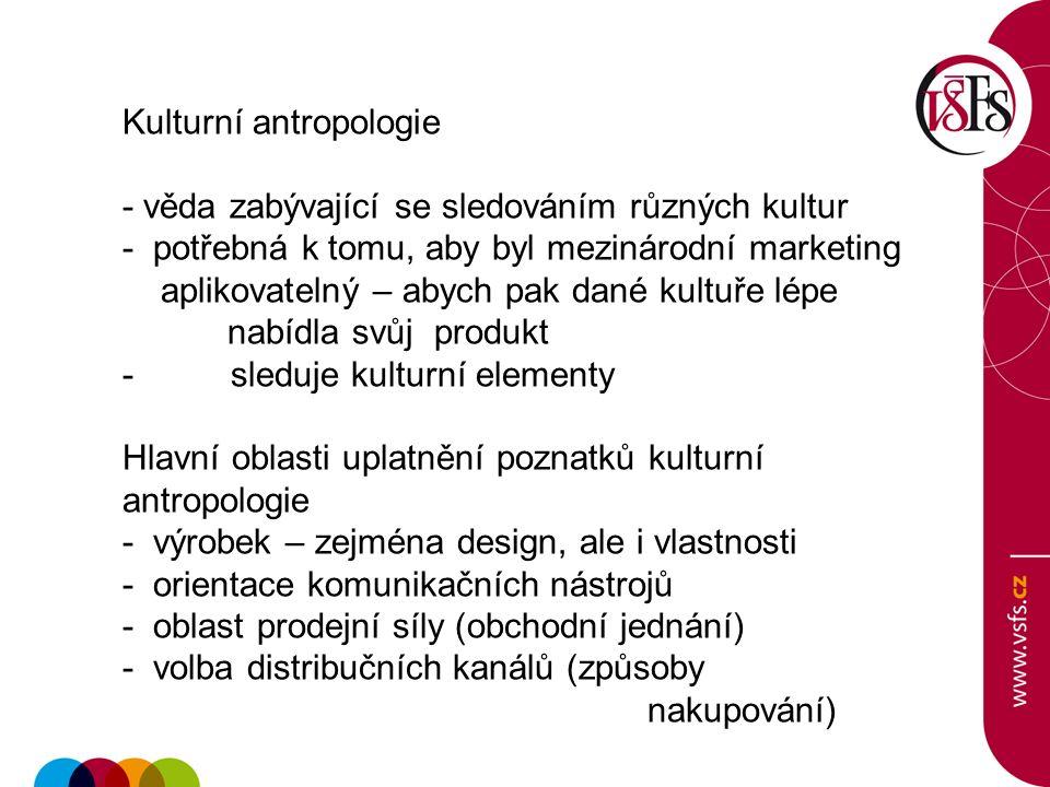 Kulturní antropologie - věda zabývající se sledováním různých kultur - potřebná k tomu, aby byl mezinárodní marketing aplikovatelný – abych pak dané kultuře lépe nabídla svůj produkt - sleduje kulturní elementy Hlavní oblasti uplatnění poznatků kulturní antropologie - výrobek – zejména design, ale i vlastnosti - orientace komunikačních nástrojů - oblast prodejní síly (obchodní jednání) - volba distribučních kanálů (způsoby nakupování)