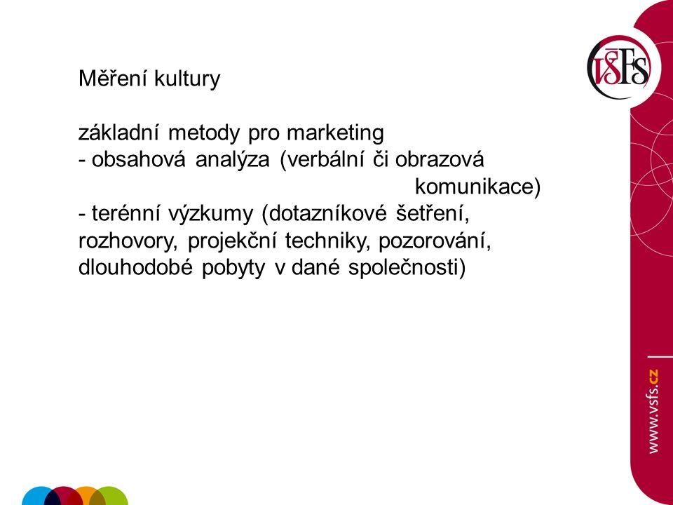 Měření kultury základní metody pro marketing - obsahová analýza (verbální či obrazová komunikace) - terénní výzkumy (dotazníkové šetření, rozhovory, projekční techniky, pozorování, dlouhodobé pobyty v dané společnosti)