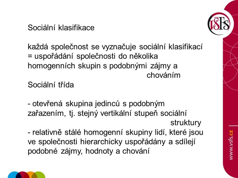 Sociální klasifikace každá společnost se vyznačuje sociální klasifikací = uspořádání společnosti do několika homogenních skupin s podobnými zájmy a chováním Sociální třída - otevřená skupina jedinců s podobným zařazením, tj.