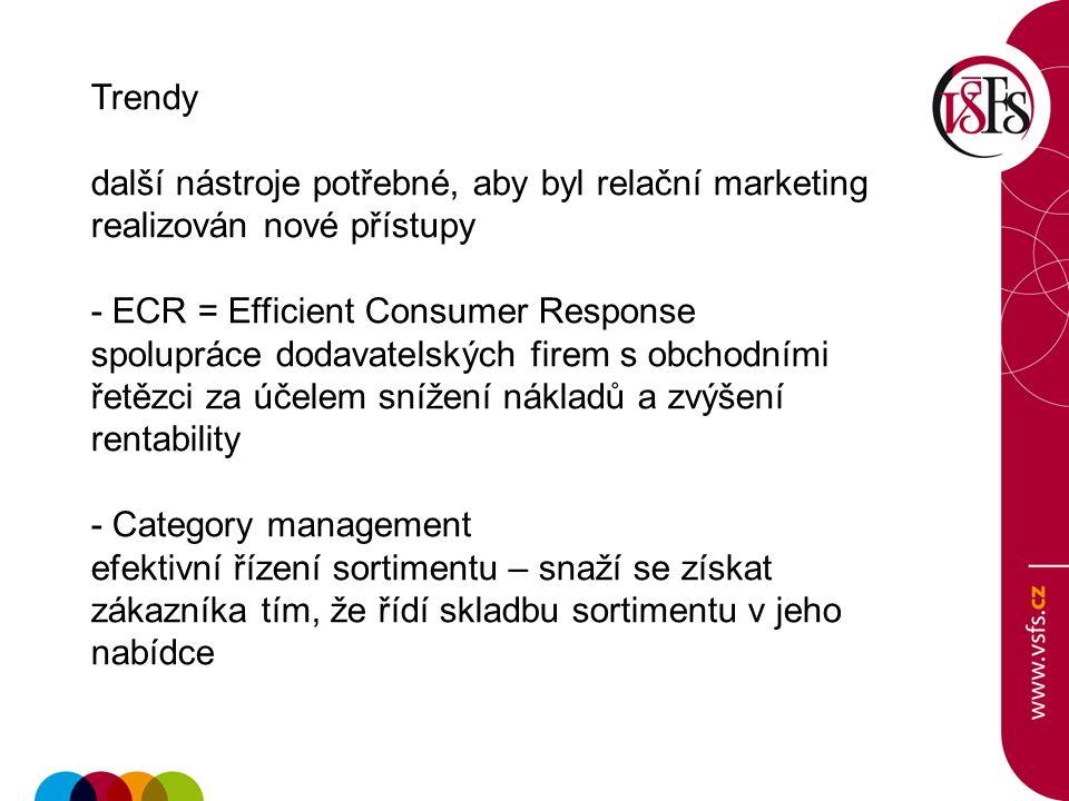 Trendy další nástroje potřebné, aby byl relační marketing realizován nové přístupy - ECR = Efficient Consumer Response spolupráce dodavatelských firem s obchodními řetězci za účelem snížení nákladů a zvýšení rentability - Category management efektivní řízení sortimentu – snaží se získat zákazníka tím, že řídí skladbu sortimentu v jeho nabídce