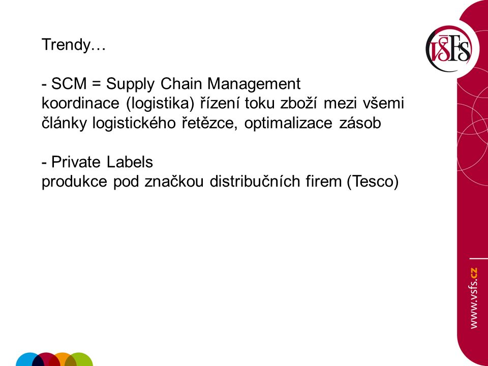 Trendy… - SCM = Supply Chain Management koordinace (logistika) řízení toku zboží mezi všemi články logistického řetězce, optimalizace zásob - Private