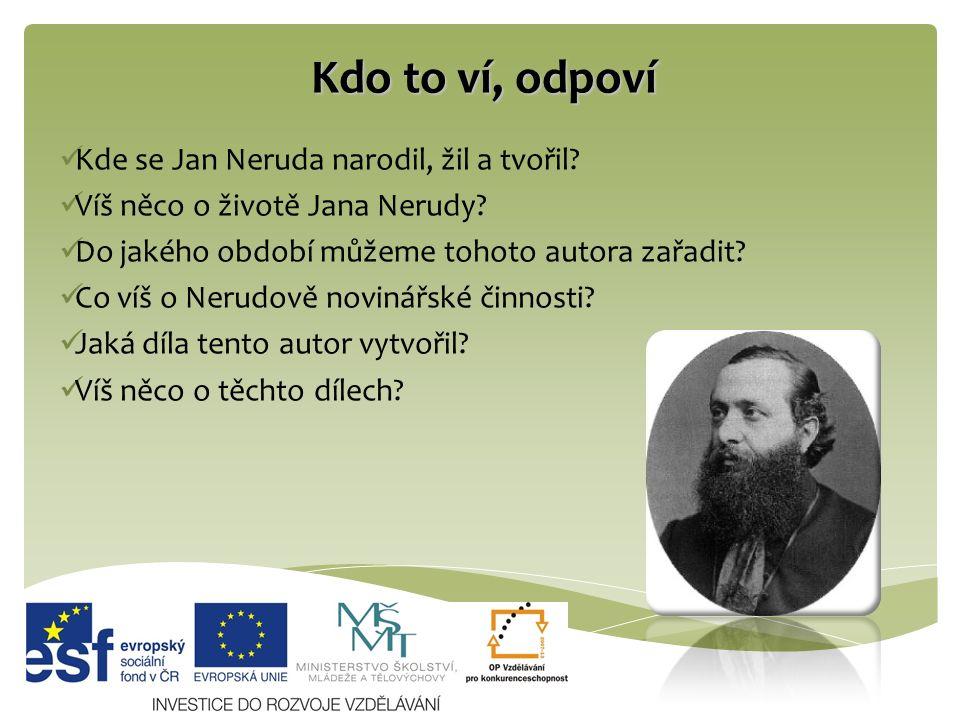 Kdo to ví, odpoví Kde se Jan Neruda narodil, žil a tvořil? Víš něco o životě Jana Nerudy? Do jakého období můžeme tohoto autora zařadit? Co víš o Neru