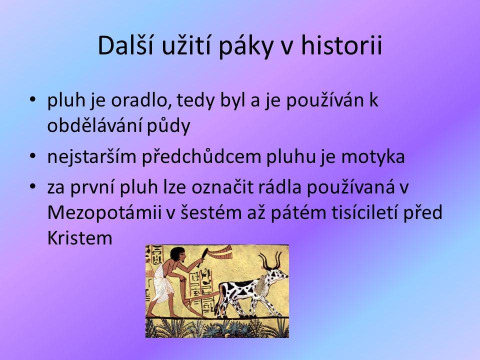 Další užití páky v historii pluh je oradlo, tedy byl a je používán k obdělávání půdy nejstarším předchůdcem pluhu je motyka za první pluh lze označit rádla používaná v Mezopotámii v šestém až pátém tisíciletí před Kristem