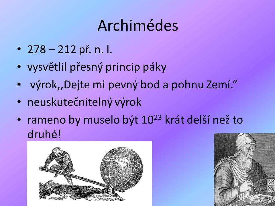 """Archimédes 278 – 212 př. n. l. vysvětlil přesný princip páky výrok,,Dejte mi pevný bod a pohnu Zemí."""" neuskutečnitelný výrok rameno by muselo být 10 2"""