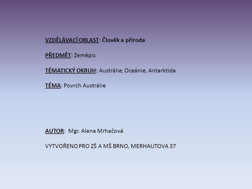 VZDĚLÁVACÍ OBLAST: Člověk a příroda PŘEDMĚT: Zeměpis TÉMATICKÝ OKRUH: Austrálie, Oceánie, Antarktida TÉMA: Povrch Austrálie AUTOR: Mgr.