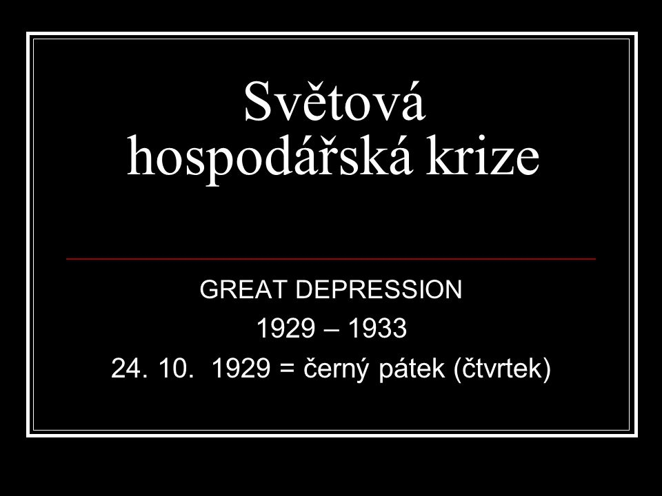 Světová hospodářská krize GREAT DEPRESSION 1929 – 1933 24. 10. 1929 = černý pátek (čtvrtek)