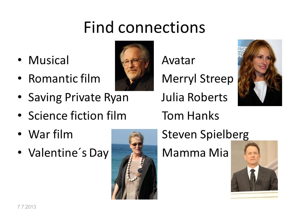 Solution First picture shows Steven Spielberg, director of Saving Private Ryan, a war film, starring Tom Hanks from picture four Second picture shows Julia Roberts, starring in the romantic comedy Valentine´s Day Picture three portrays Merryl Streep, who played in the musical Mamma Mia Avatar is a science fiction film 7.7.2013