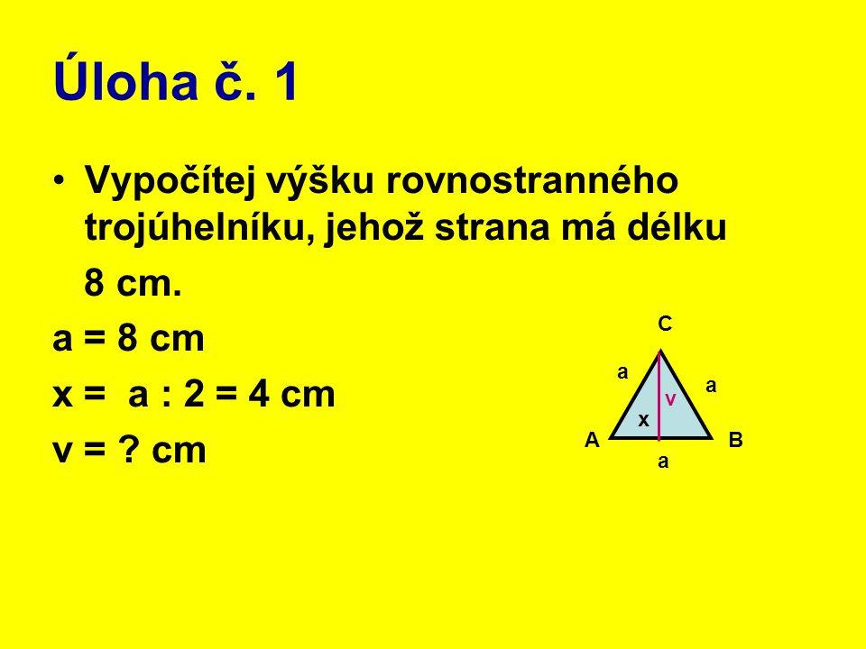 Úloha č. 1 Vypočítej výšku rovnostranného trojúhelníku, jehož strana má délku 8 cm. a = 8 cm x = a : 2 = 4 cm v = ? cm AB C a a a v x