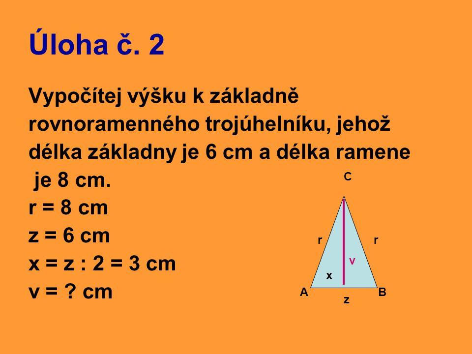 Úloha č. 2 Vypočítej výšku k základně rovnoramenného trojúhelníku, jehož délka základny je 6 cm a délka ramene je 8 cm. r = 8 cm z = 6 cm x = z : 2 =