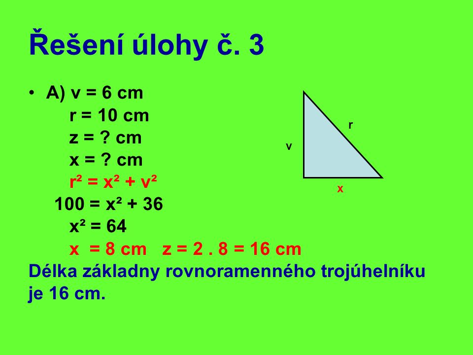 Řešení úlohy č. 3 A) v = 6 cm r = 10 cm z = ? cm x = ? cm r² = x² + v² 100 = x² + 36 x² = 64 x = 8 cm z = 2. 8 = 16 cm Délka základny rovnoramenného t