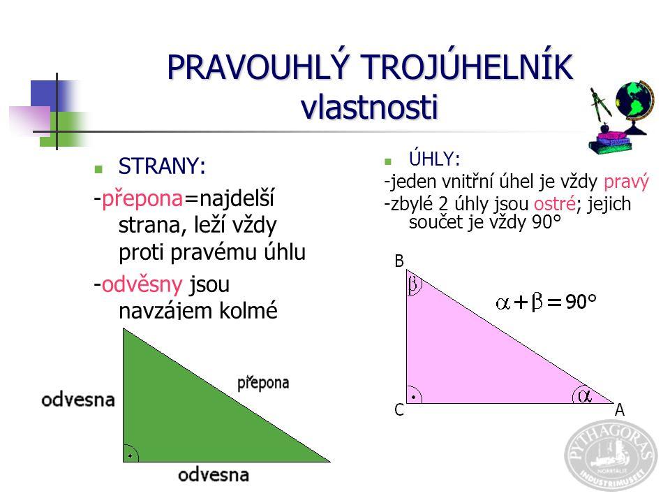 PRAVOUHLÝ TROJÚHELNÍK vlastnosti STRANY: -přepona=najdelší strana, leží vždy proti pravému úhlu -odvěsny jsou navzájem kolmé strany ÚHLY: -jeden vnitřní úhel je vždy pravý -zbylé 2 úhly jsou ostré; jejich součet je vždy 90°