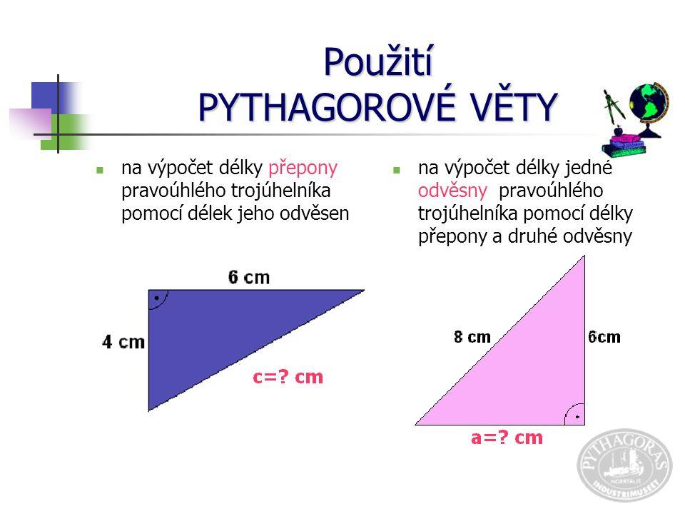 Použití PYTHAGOROVÉ VĚTY na výpočet délky přepony pravoúhlého trojúhelníka pomocí délek jeho odvěsen na výpočet délky jedné odvěsny pravoúhlého trojúhelníka pomocí délky přepony a druhé odvěsny