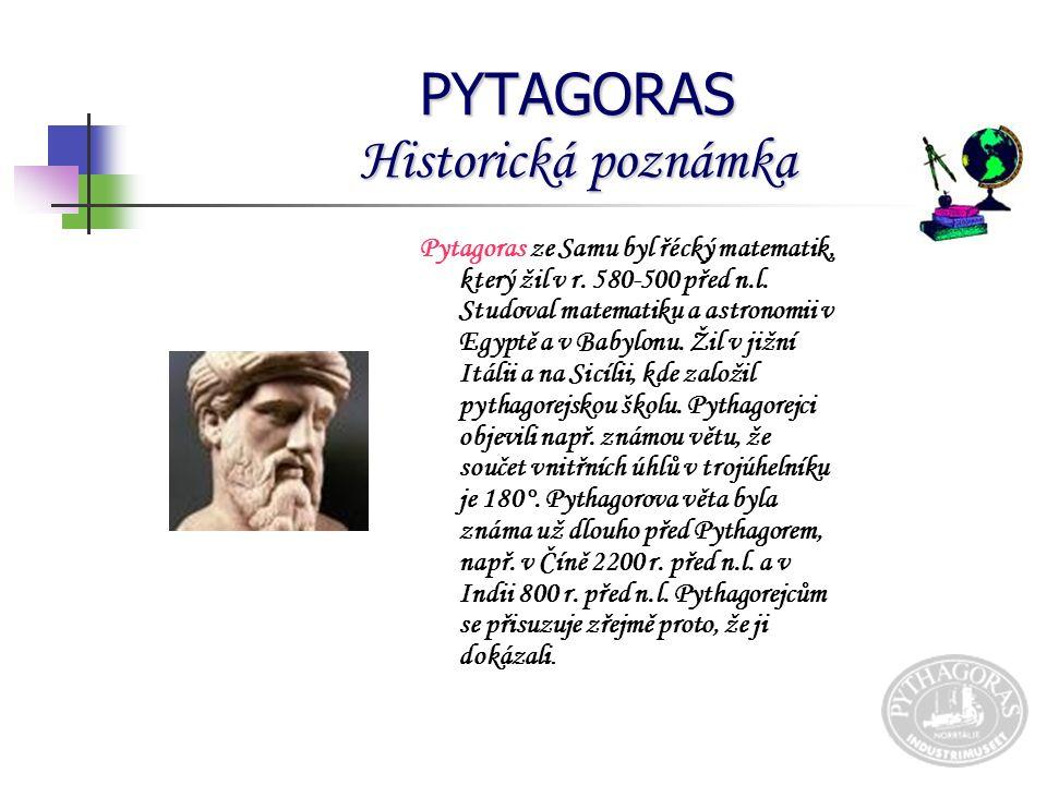 PYTAGORAS Historická poznámka Pytagoras ze Samu byl řécký matematik, který žil v r.