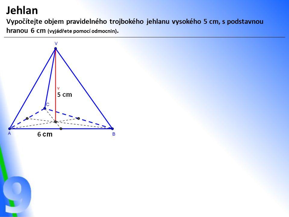 Jehlan Vypočítejte objem pravidelného trojbokého jehlanu vysokého 5 cm, s podstavnou hranou 6 cm (vyjádřete pomocí odmocnin).