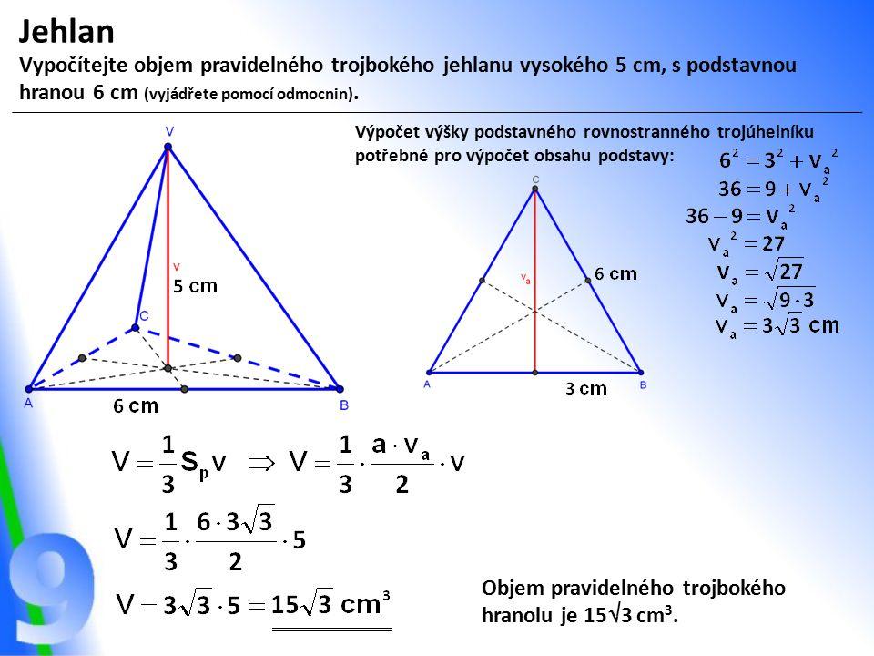 Jehlan Vypočítejte objem pravidelného trojbokého jehlanu vysokého 5 cm, s podstavnou hranou 6 cm (vyjádřete pomocí odmocnin). Výpočet výšky podstavnéh