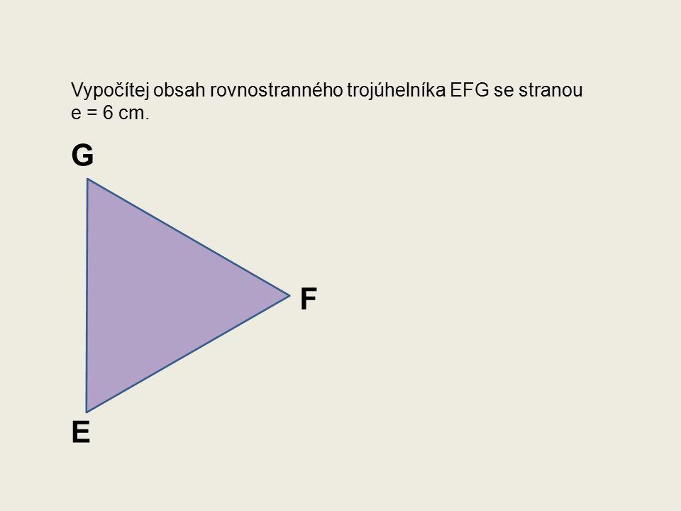 Vypočítej obsah rovnostranného trojúhelníka EFG se stranou e = 6 cm. E F G