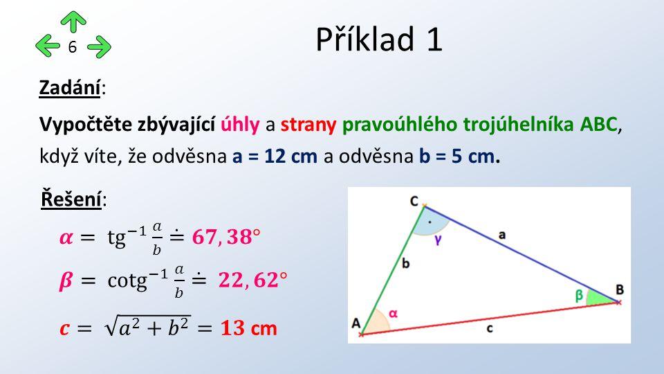 Příklad 1 6 Zadání: Vypočtěte zbývající úhly a strany pravoúhlého trojúhelníka ABC, když víte, že odvěsna a = 12 cm a odvěsna b = 5 cm.
