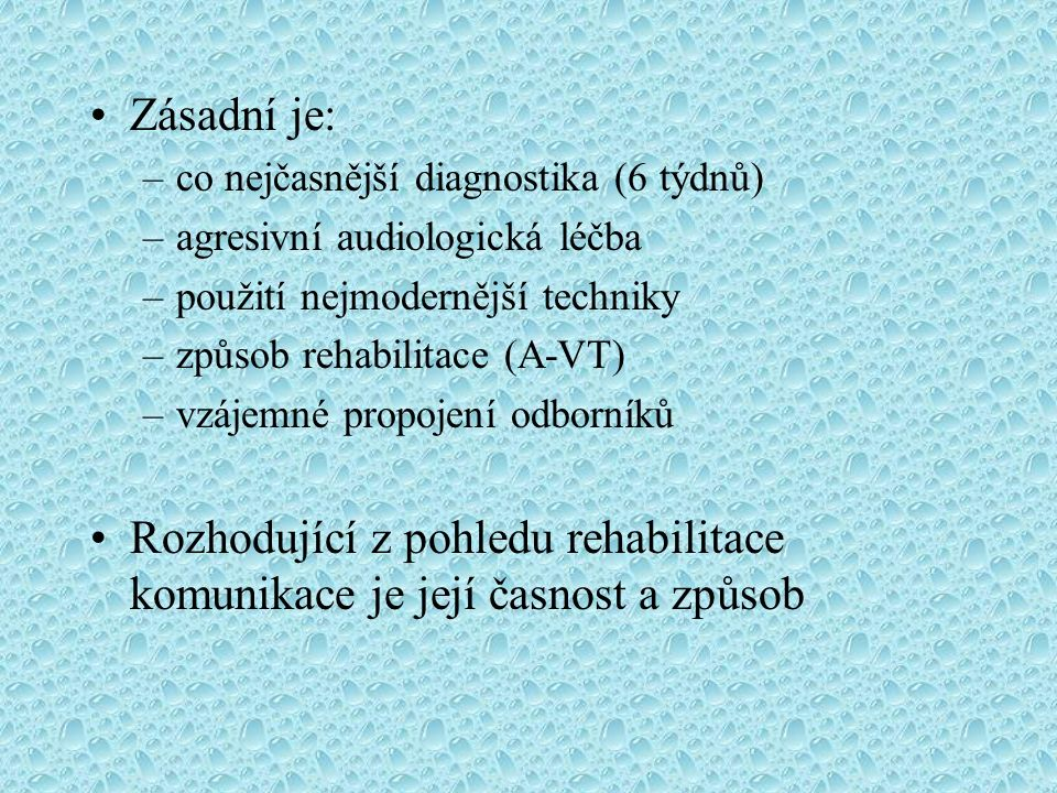 Zásadní je: –co nejčasnější diagnostika (6 týdnů) –agresivní audiologická léčba –použití nejmodernější techniky –způsob rehabilitace (A-VT) –vzájemné propojení odborníků Rozhodující z pohledu rehabilitace komunikace je její časnost a způsob
