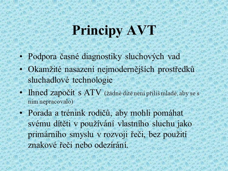 Principy AVT Podpora časné diagnostiky sluchových vad Okamžité nasazení nejmodernějších prostředků sluchadlové technologie Ihned započít s ATV (žádné dítě není příliš mladé, aby se s ním nepracovalo) Porada a trénink rodičů, aby mohli pomáhat svému dítěti v používání vlastního sluchu jako primárního smyslu v rozvoji řeči, bez použití znakové řeči nebo odezírání.