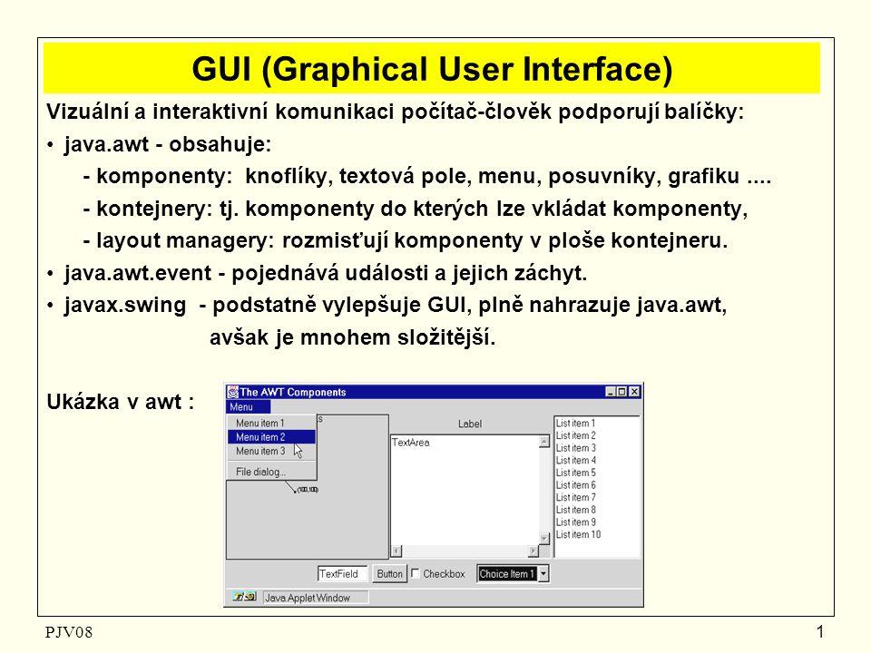 PJV08 1 GUI (Graphical User Interface) Vizuální a interaktivní komunikaci počítač-člověk podporují balíčky: java.awt - obsahuje: - komponenty: knoflíky, textová pole, menu, posuvníky, grafiku....