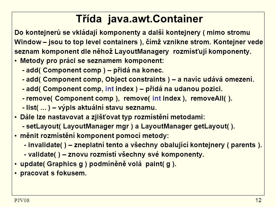 PJV08 12 Třída java.awt.Container Do kontejnerů se vkládají komponenty a další kontejnery ( mimo stromu Window – jsou to top level containers ), čímž vznikne strom.