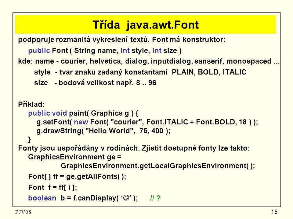 PJV08 15 Třída java.awt.Font podporuje rozmanitá vykreslení textů. Font má konstruktor: public Font ( String name, int style, int size ) kde: name - c