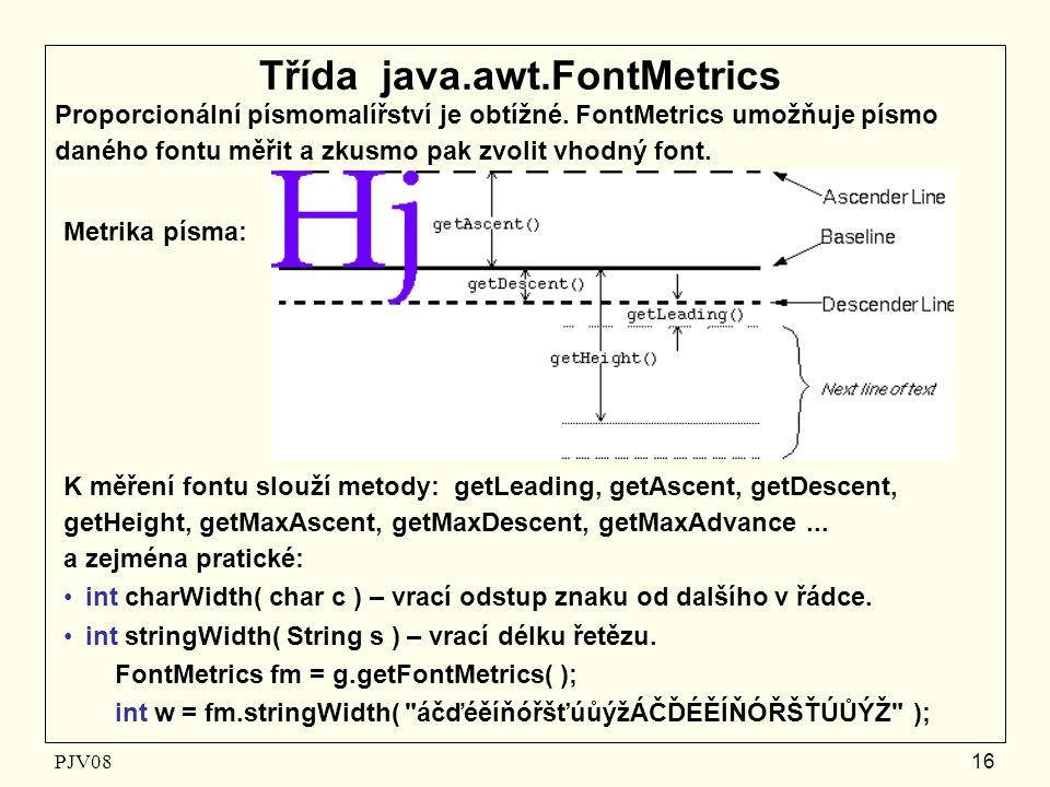 PJV08 16 Třída java.awt.FontMetrics Proporcionální písmomalířství je obtížné. FontMetrics umožňuje písmo daného fontu měřit a zkusmo pak zvolit vhodný