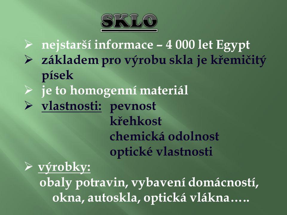  nejstarší informace – 4 000 let Egypt  základem pro výrobu skla je křemičitý písek  je to homogenní materiál  vlastnosti:pevnost křehkost chemická odolnost optické vlastnosti  výrobky: obaly potravin, vybavení domácností, okna, autoskla, optická vlákna…..