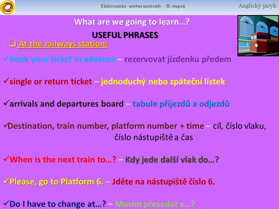 Elektronické učební materiály - II. stupeň Anglický jazyk What are we going to learn…? USEFUL PHRASES  At the railways station: book your ticket in a