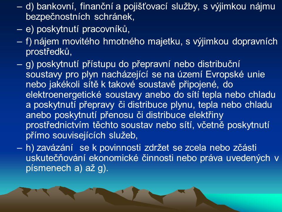 –d) bankovní, finanční a pojišťovací služby, s výjimkou nájmu bezpečnostních schránek, –e) poskytnutí pracovníků, –f) nájem movitého hmotného majetku, s výjimkou dopravních prostředků, –g) poskytnutí přístupu do přepravní nebo distribuční soustavy pro plyn nacházející se na území Evropské unie nebo jakékoli sítě k takové soustavě připojené, do elektroenergetické soustavy anebo do sítí tepla nebo chladu a poskytnutí přepravy či distribuce plynu, tepla nebo chladu anebo poskytnutí přenosu či distribuce elektřiny prostřednictvím těchto soustav nebo sítí, včetně poskytnutí přímo souvisejících služeb, –h) zavázání se k povinnosti zdržet se zcela nebo zčásti uskutečňování ekonomické činnosti nebo práva uvedených v písmenech a) až g).
