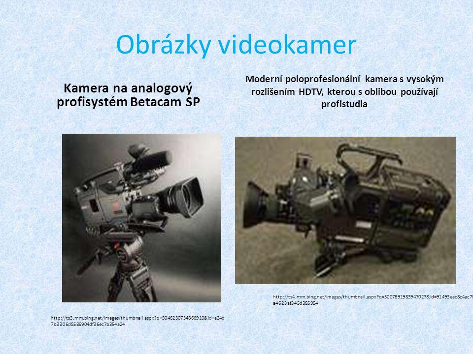 Obrázky videokamer Kamera na analogový profisystém Betacam SP Moderní poloprofesionální kamera s vysokým rozlišením HDTV, kterou s oblibou používají profistudia http://ts3.mm.bing.net/images/thumbnail.aspx q=5046230734866910&id=a24d 7b3306d8589904df36ec7b354a24 http://ts4.mm.bing.net/images/thumbnail.aspx q=5007691983947027&id=91493eac8c4ac70 a4623af345d385954