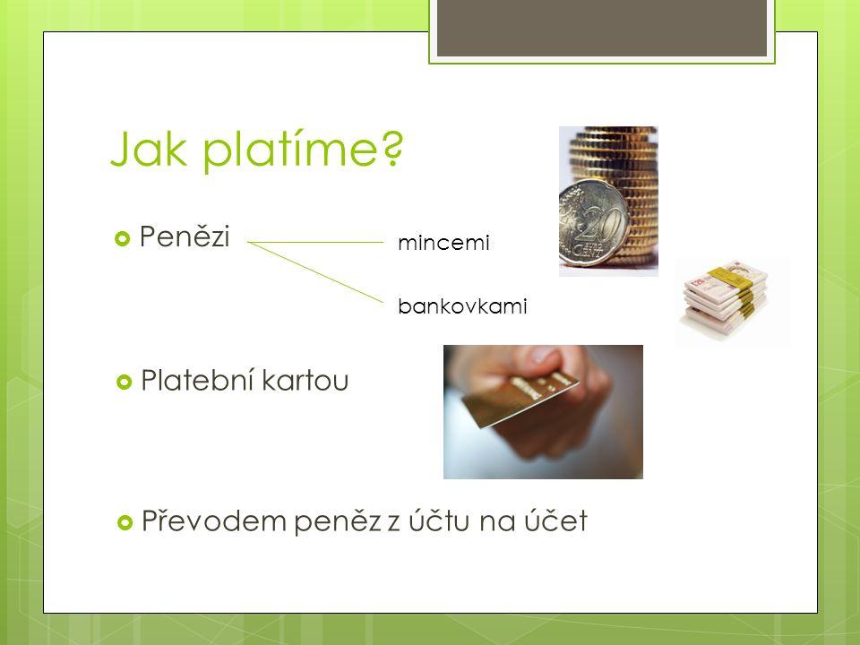 Jak platíme  Penězi mincemi bankovkami  Platební kartou  Převodem peněz z účtu na účet