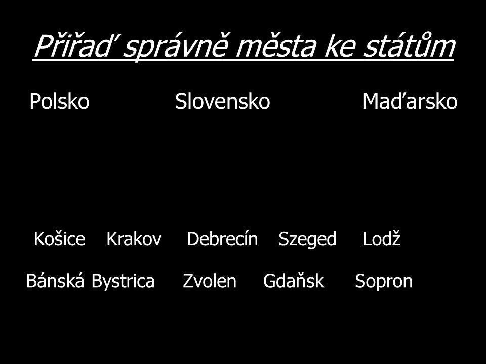 Přiřaď správně města ke státům PolskoSlovensko Maďarsko SzegedDebrecínKrakovLodž ZvolenBánská BystricaSopronGdaňsk Košice